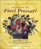 Magia di fiori pressati. Originali creazioni e idee per realizzare splendide composizioni con fiori ed erbe pressati