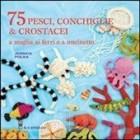 75 peschi, conchiglie & crostacei. A maglia ai ferri e a uncinetto