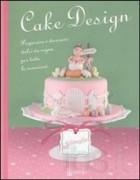 Cake design. Preparare e decorare dolci da sogno per tutte le occasioni